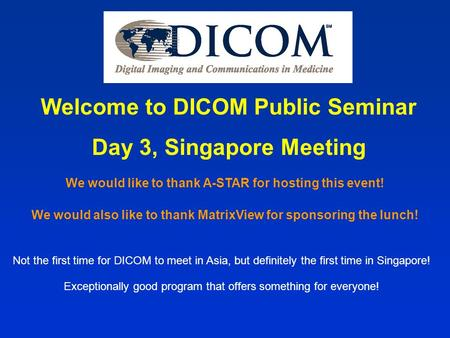 Welcome to DICOM Public Seminar Day 3, Singapore Meeting Not the first time for DICOM to meet in Asia, but definitely the first time in Singapore! Exceptionally.