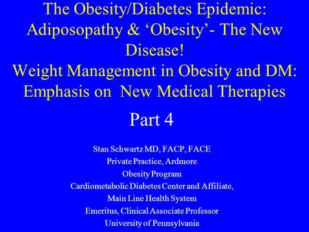 The Obesity/Diabetes Epidemic: Adiposopathy & 'Obesity'- The New Disease! Weight Management in Obesity and DM: Emphasis on New Medical Therapies Stan Schwartz.