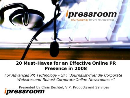 Presented by Chris Bechtel, V.P. Products and Services Your Gateway to Online Audiences 20 Must-Haves for an Effective Online PR Presence in 2008 For Advanced.
