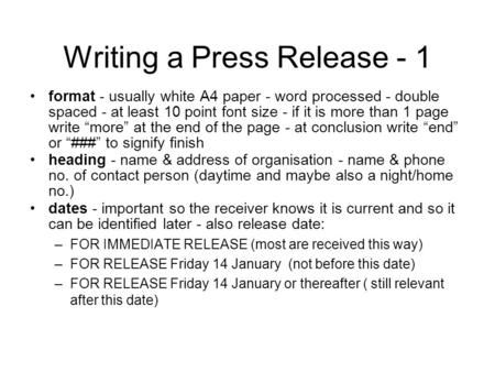 Writing a Press Release - 1 format - usually white A4 paper - word processed - double spaced - at least 10 point font size - if it is more than 1 page.