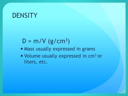 DENSITY D = m/V (g/cm 3 ) Mass usually expressed in grams Volume usually expressed in cm 3 or liters, etc.