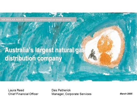 "March 2005 Australia's largest natural gas distribution company NICHOLAS AGE 6 ""Envestra is a person and cat inside a circle."" Laura Reed Chief Financial."
