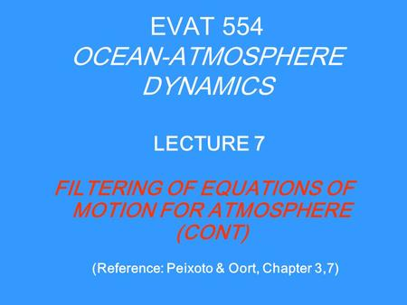EVAT 554 OCEAN-ATMOSPHERE DYNAMICS FILTERING OF EQUATIONS OF MOTION FOR ATMOSPHERE (CONT) LECTURE 7 (Reference: Peixoto & Oort, Chapter 3,7)