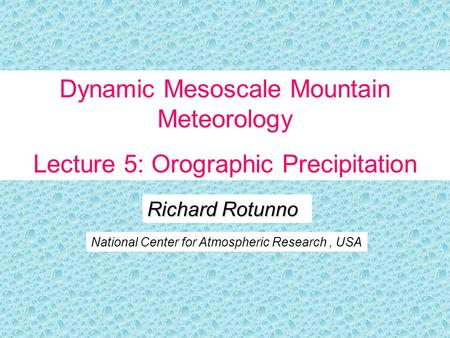 Richard Rotunno National Center for Atmospheric Research, USA Dynamic Mesoscale Mountain Meteorology Lecture 5: Orographic Precipitation.