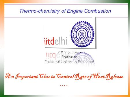Thermo-chemistry of Engine Combustion P M V Subbarao Professor Mechanical Engineering Department A n Important Clue to Control Rate of Heat Release ….