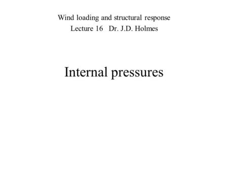 Internal pressures Wind loading and structural response Lecture 16 Dr. J.D. Holmes.