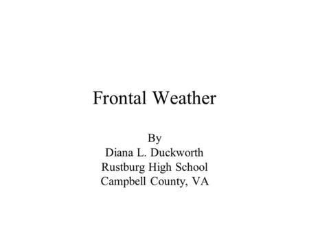 Frontal Weather By Diana L. Duckworth Rustburg High School Campbell County, VA.