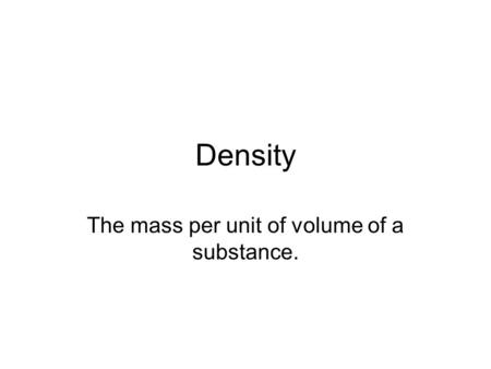 Density The mass per unit of volume of a substance.