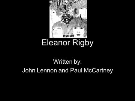 Eleanor Rigby Written by: John Lennon and Paul McCartney.