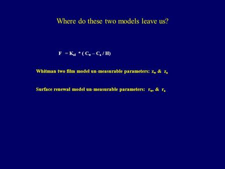 Where do these two models leave us? F = K ol * ( C w – C a / H) Whitman two film model un-measurable parameters: z w & z a Surface renewal model un-measurable.