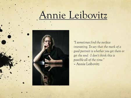 Annie Leibovitz I sometimes find the surface interesting. To say that the mark of a good portrait is whether you get them or get the soul - I don't think.