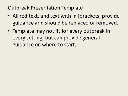 Outbreak Presentation Template All red text, and text with in [brackets] provide guidance and should be replaced or removed. Template may not fit for every.