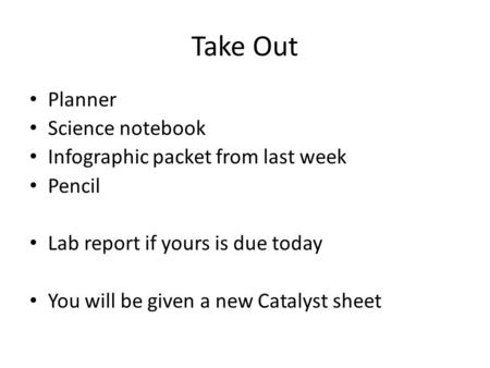 Take Out Planner Science notebook Infographic packet from last week Pencil Lab report if yours is due today You will be given a new Catalyst sheet.