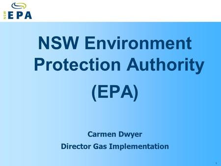 1 NSW Environment Protection Authority (EPA) Carmen Dwyer Director Gas Implementation.