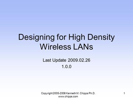 Designing for High Density Wireless LANs Last Update 2009.02.26 1.0.0 1Copyright 2005-2008 Kenneth M. Chipps Ph.D. www.chipps.com.