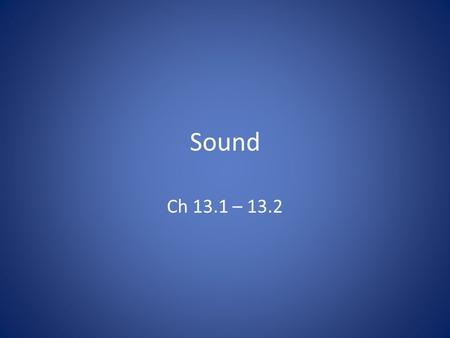 Sound Ch 13.1 – 13.2. Sound Waves Sound waves – produced by vibrating objects – longitudinal – mechanical As objects vibrate, a series of compressions.