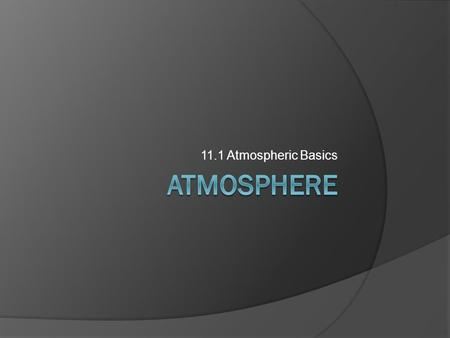 11.1 Atmospheric Basics. Atmospheric Composition  Air made of a combination of many gases, each with its own unique characteristics.