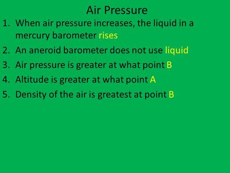 Air Pressure When air pressure increases, the liquid in a mercury barometer rises An aneroid barometer does not use liquid Air pressure is greater at what.