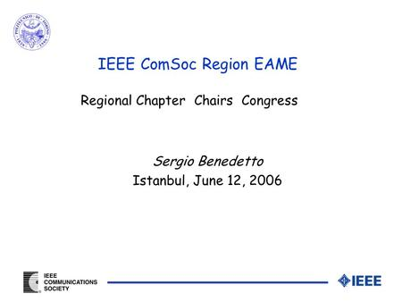 Sergio Benedetto Istanbul, June 12, 2006 IEEE ComSoc Region EAME Regional Chapter Chairs Congress.
