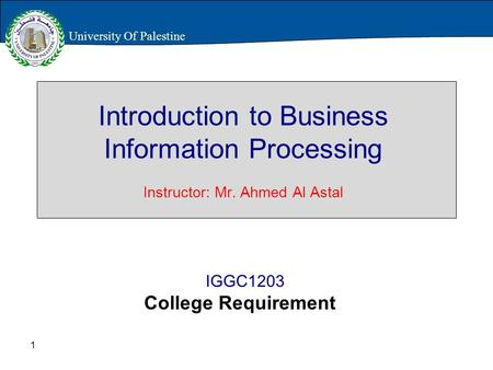 1 Introduction to Business Information Processing Instructor: Mr. Ahmed Al Astal IGGC1203 College Requirement University Of Palestine.