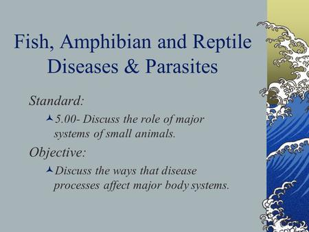 Fish, Amphibian and Reptile Diseases & Parasites Standard: 5.00- Discuss the role of major systems of small animals. Objective: Discuss the ways that disease.