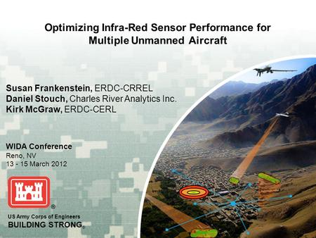 US Army Corps of Engineers BUILDING STRONG ® Optimizing Infra-Red Sensor Performance for Multiple Unmanned Aircraft WIDA Conference Reno, NV 13 - 15 March.