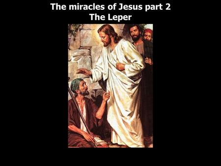 The miracles of Jesus part 2 The Leper The miracles of Jesus part 2 The Leper.