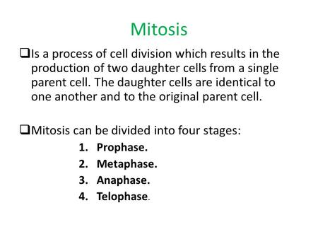 Mitosis  Is a process of cell division which results in the production of two daughter cells from a single parent cell. The daughter cells are identical.