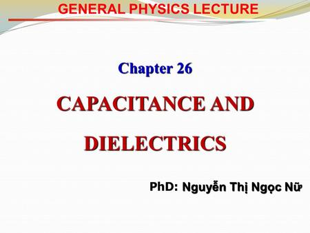 GENERAL PHYSICS LECTURE Chapter 26 CAPACITANCE AND DIELECTRICS Nguyễn Thị Ngọc Nữ PhD: Nguyễn Thị Ngọc Nữ.