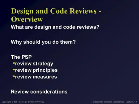 Copyright © 1994 Carnegie Mellon University Disciplined Software Engineering - Lecture 7 1 Design and Code Reviews - Overview What are design and code.