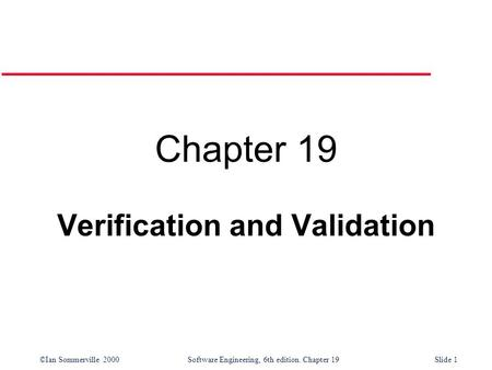 ©Ian Sommerville 2000Software Engineering, 6th edition. Chapter 19Slide 1 Chapter 19 Verification and Validation.