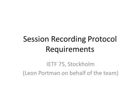 Session Recording Protocol Requirements IETF 75, Stockholm (Leon Portman on behalf of the team)