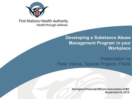 Aboriginal Financial Officers Association of BC September 24, 2015 Developing a Substance Abuse Management Program in your Workplace Presentation by Peter.