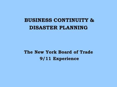 BUSINESS CONTINUITY & DISASTER PLANNING The New York Board of Trade 9/11 Experience.