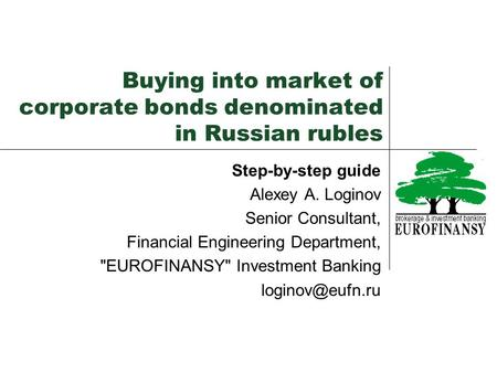 Buying into market of corporate bonds denominated in Russian rubles Step-by-step guide Alexey A. Loginov Senior Consultant, Financial Engineering Department,