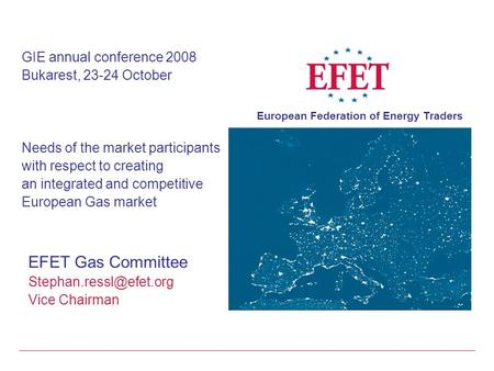 European Federation of Energy Traders GIE annual conference 2008 Bukarest, 23-24 October Needs of the market participants with respect to creating an integrated.