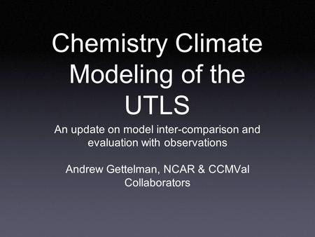 Chemistry Climate Modeling of the UTLS An update on model inter-comparison and evaluation with observations Andrew Gettelman, NCAR & CCMVal Collaborators.