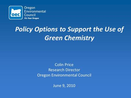 Policy Options to Support the Use of Green Chemistry Colin Price Research Director Oregon Environmental Council June 9, 2010.