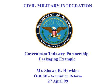 Mr. Shawn R. Hawkins O DUSD - Acquisition Reform 27 April 99 Government/Industry Partnership Packaging Example CIVIL MILITARY INTEGRATION.