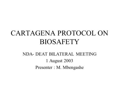 CARTAGENA PROTOCOL ON BIOSAFETY NDA- DEAT BILATERAL MEETING 1 August 2003 Presenter : M. Mbengashe.