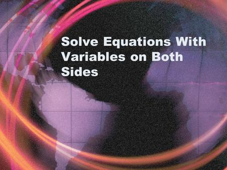 "Solve Equations With Variables on Both Sides. Example 1 3x + 4 = 5x – 8 Since the x's are on opposite sides of the equal sign, you must ""get rid"" of one."