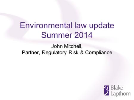 Environmental law update Summer 2014 John Mitchell, Partner, Regulatory Risk & Compliance.