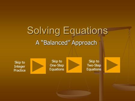 "Solving Equations A ""Balanced"" Approach Skip to Integer Practice Skip to One-Step Equations Skip to Two-Step Equations."