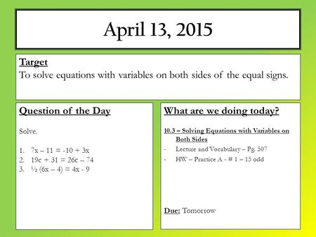 April 13, 2015 What are we doing today? 10.3 – Solving Equations with Variables on Both Sides -Lecture and Vocabulary – Pg. 507 -HW – Practice A - # 1.