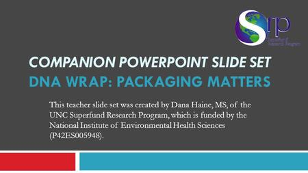 COMPANION POWERPOINT SLIDE SET DNA WRAP: PACKAGING MATTERS This teacher slide set was created by Dana Haine, MS, of the UNC Superfund Research Program,