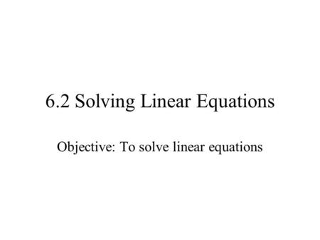 6.2 Solving Linear Equations Objective: To solve linear equations.
