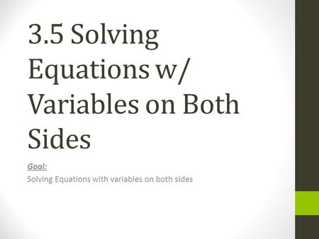 3.5 Solving Equations w/ Variables on Both Sides Goal: Solving Equations with variables on both sides.