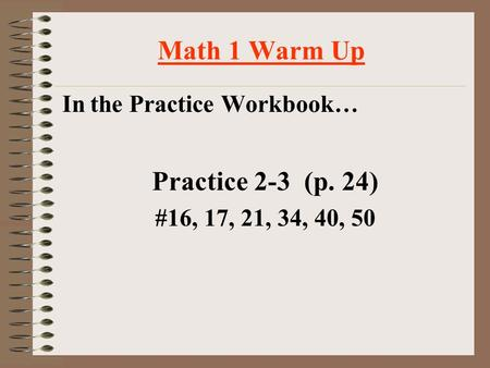Math 1 Warm Up In the Practice Workbook… Practice 2-3 (p. 24) #16, 17, 21, 34, 40, 50.