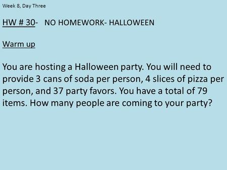 HW # 30- NO HOMEWORK- HALLOWEEN Warm up You are hosting a Halloween party. You will need to provide 3 cans of soda per person, 4 slices of pizza per person,