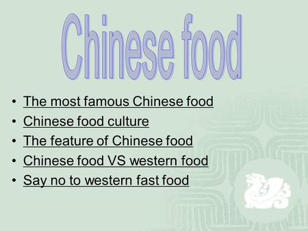 The most famous Chinese food Chinese food culture The feature of Chinese food Chinese food VS western food Say no to western fast food.